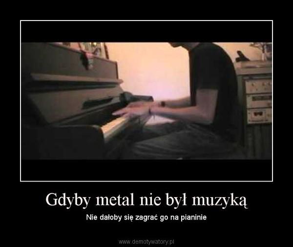 Gdyby metal nie był muzyką – Nie dałoby się zagrać go na pianinie