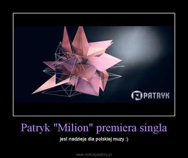 """Patryk """"Milion"""" premiera singla – jest nadzieja dla polskiej muzy :)"""