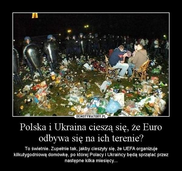 Polska i Ukraina cieszą się, że Euro odbywa się na ich terenie? – To świetnie. Zupełnie tak, jakby cieszyły się, że UEFA organizuje kilkutygodniową domówkę, po której Polacy i Ukraińcy będą sprzątać przez następne kilka miesięcy...