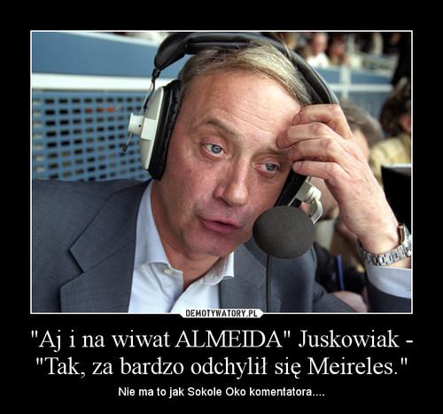 """""""Aj i na wiwat ALMEIDA"""" Juskowiak - """"Tak, za bardzo odchylił się Meireles."""""""