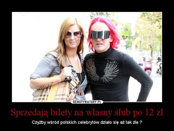 Sprzedają bilety na własny ślub po 12 zł – Czyżby wśród polskich celebrytów działo się aż tak źle ?