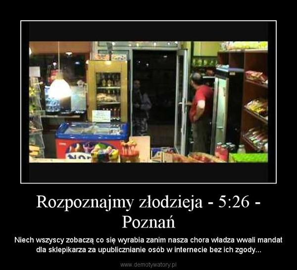 Rozpoznajmy złodzieja - 5:26 - Poznań – Niech wszyscy zobaczą co się wyrabia zanim nasza chora władza wwali mandat dla sklepikarza za upublicznianie osób w internecie bez ich zgody...