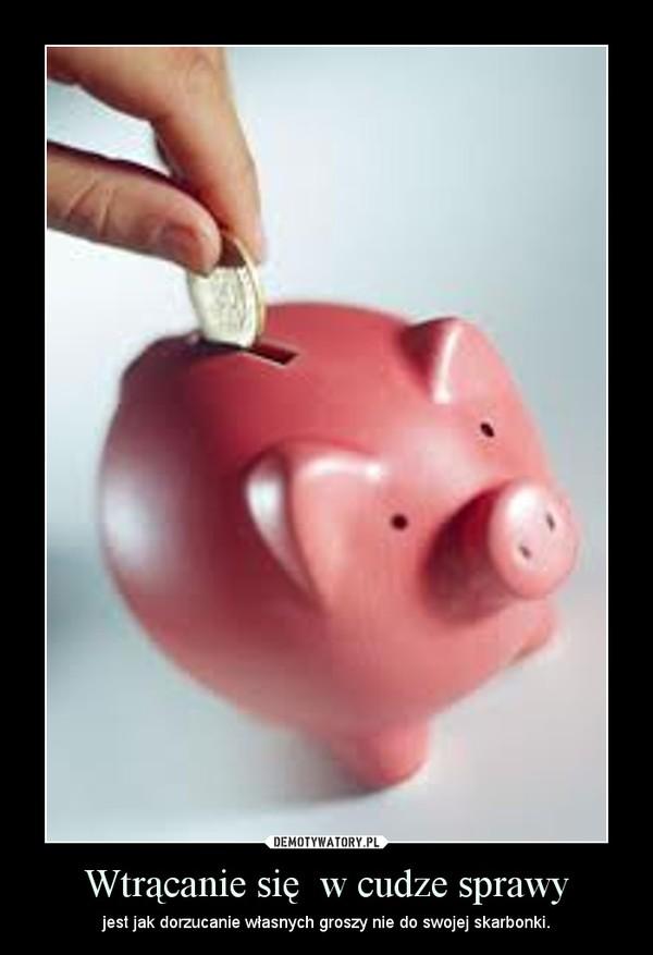Wtrącanie się  w cudze sprawy – jest jak dorzucanie własnych groszy nie do swojej skarbonki.