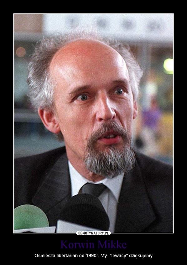 """Korwin Mikke – Ośmiesza libertarian od 1990r. My- """"lewacy"""" dziękujemy"""