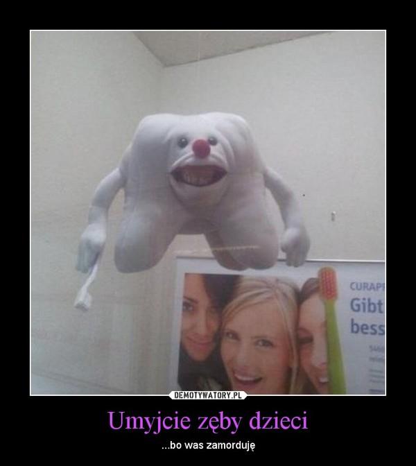 Umyjcie zęby dzieci – ...bo was zamorduję