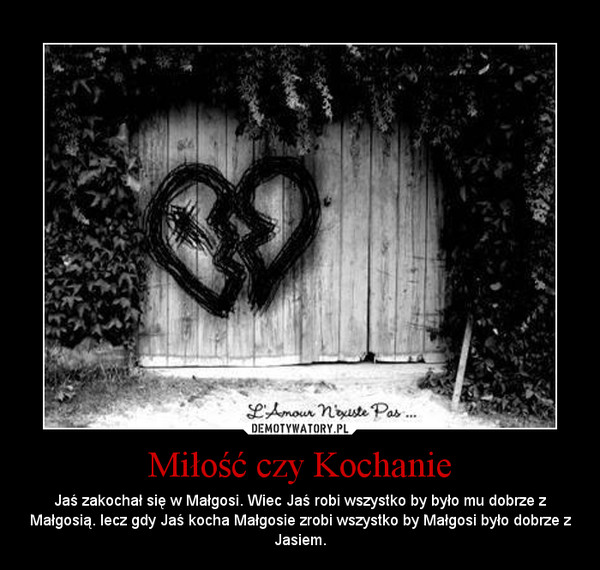 Miłość czy Kochanie – Jaś zakochał się w Małgosi. Wiec Jaś robi wszystko by było mu dobrze z Małgosią. lecz gdy Jaś kocha Małgosie zrobi wszystko by Małgosi było dobrze z Jasiem.