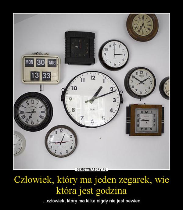 Człowiek, który ma jeden zegarek, wie która jest godzina – ...człowiek, który ma kilka nigdy nie jest pewien
