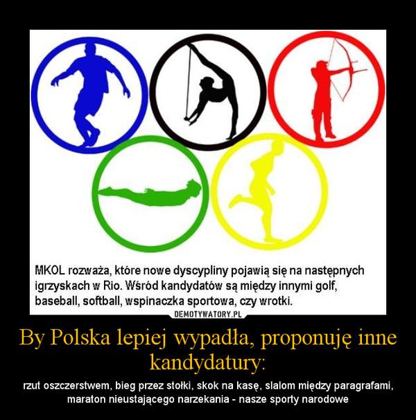 By Polska lepiej wypadła, proponuję inne kandydatury: – rzut oszczerstwem, bieg przez stołki, skok na kasę, slalom między paragrafami, maraton nieustającego narzekania - nasze sporty narodowe