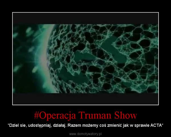 #Operacja Truman Show – *Dziel sie, udostępniaj, działaj. Razem możemy coś zmienić jak w sprawie ACTA*