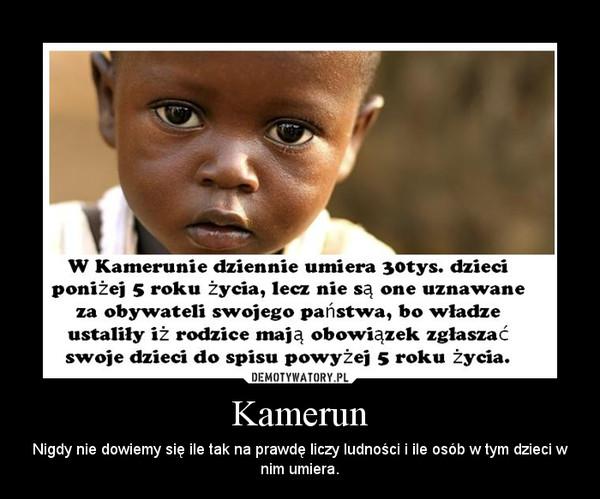 Kamerun – Nigdy nie dowiemy się ile tak na prawdę liczy ludności i ile osób w tym dzieci w nim umiera.
