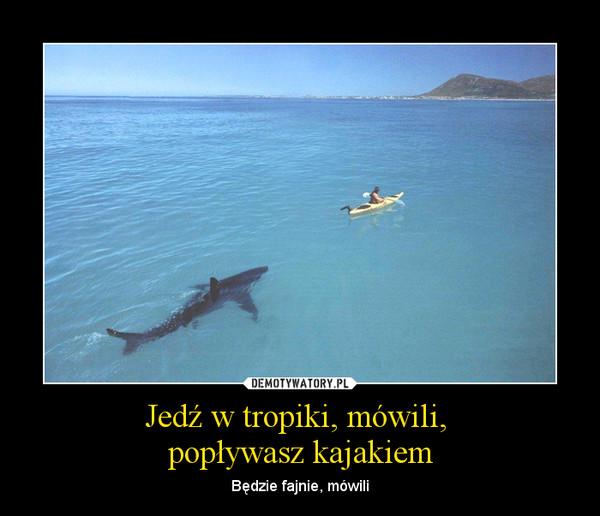 Jedź w tropiki, mówili, popływasz kajakiem – Będzie fajnie, mówili