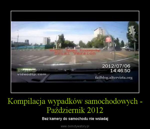 Kompilacja wypadków samochodowych - Październik 2012 – Bez kamery do samochodu nie wsiadaj