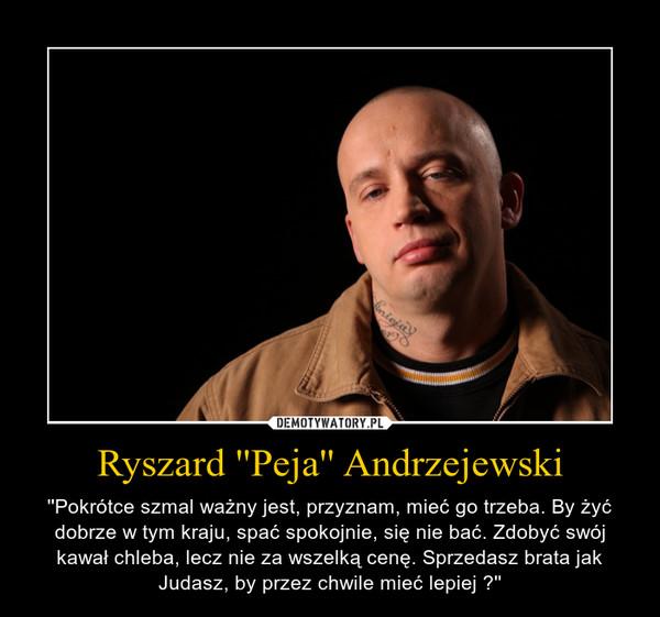 Ryszard ''Peja'' Andrzejewski – \'\'Pokrótce szmal ważny jest, przyznam, mieć go trzeba. By żyć dobrze w tym kraju, spać spokojnie, się nie bać. Zdobyć swój kawał chleba, lecz nie za wszelką cenę. Sprzedasz brata jak Judasz, by przez chwile mieć lepiej ?\'\'