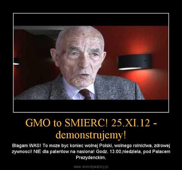 GMO to SMIERC! 25.XI.12 - demonstrujemy! – Blagam WAS! To moze byc koniec wolnej Polski, wolnego rolnictwa, zdrowej zywnosci! NIE dla patentow na nasiona! Godz. 13:00,niedziela, pod Palacem Prezydenckim.