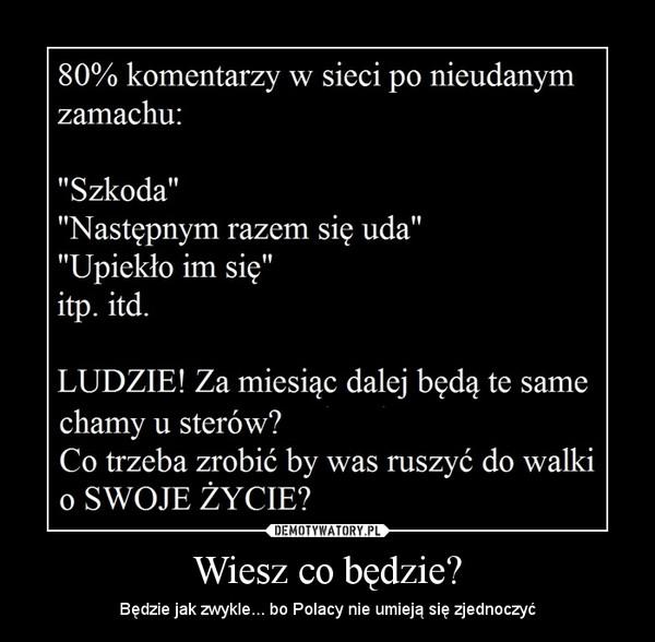 Wiesz co będzie? – Będzie jak zwykle... bo Polacy nie umieją się zjednoczyć