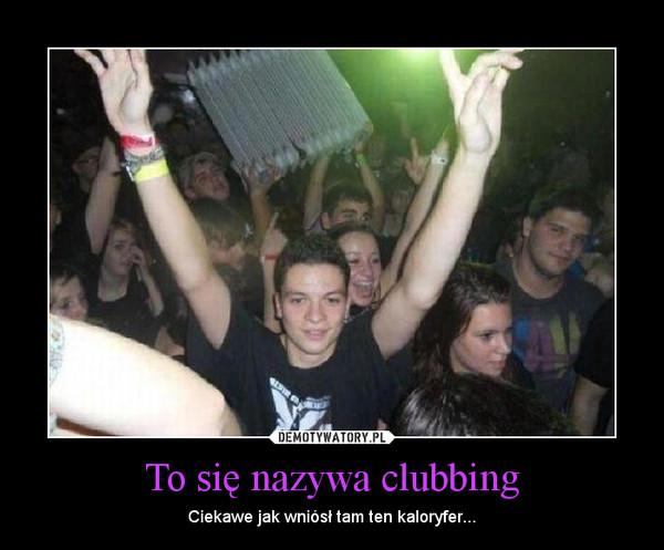 To się nazywa clubbing – Ciekawe jak wniósł tam ten kaloryfer...