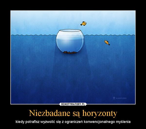 Niezbadane są horyzonty – kiedy potrafisz wyzwolić się z ograniczeń konwencjonalnego myślenia