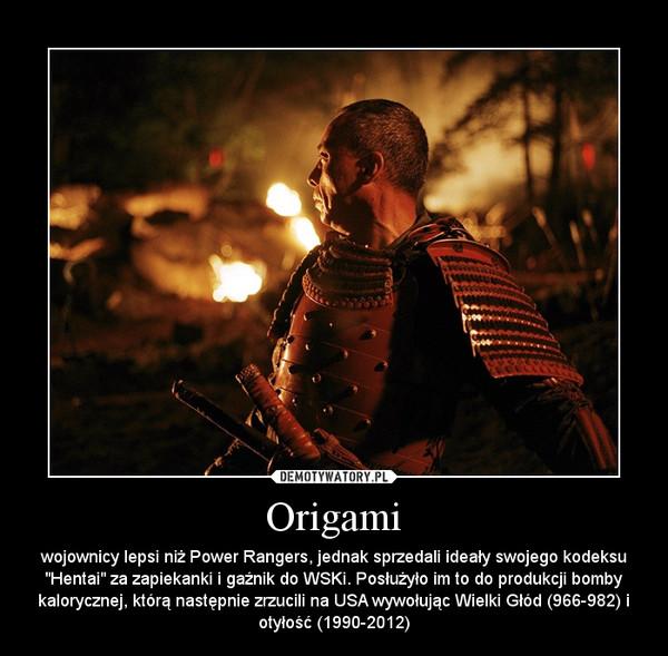 """Origami – wojownicy lepsi niż Power Rangers, jednak sprzedali ideały swojego kodeksu """"Hentai"""" za zapiekanki i gaźnik do WSKi. Posłużyło im to do produkcji bomby kalorycznej, którą następnie zrzucili na USA wywołując Wielki Głód (966-982) i otyłość (1990-2012)"""