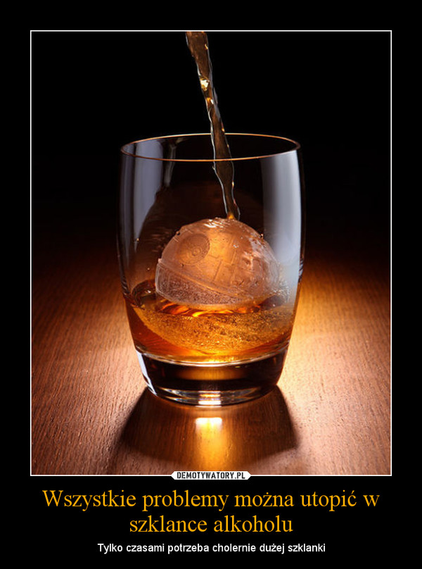 Wszystkie problemy można utopić w szklance alkoholu – Tylko czasami potrzeba cholernie dużej szklanki