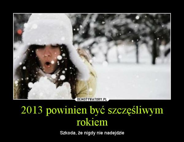 2013 powinien być szczęśliwym rokiem – Szkoda, że nigdy nie nadejdzie