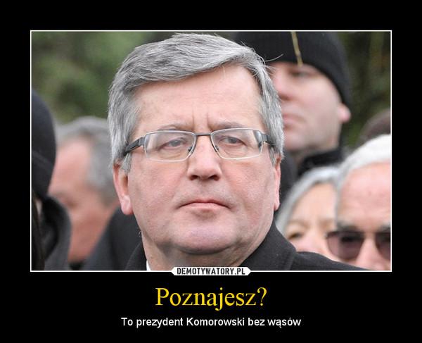 Poznajesz? – To prezydent Komorowski bez wąsów