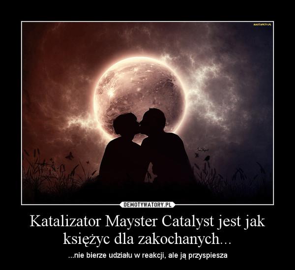 Katalizator Mayster Catalyst jest jak księżyc dla zakochanych... – ...nie bierze udziału w reakcji, ale ją przyspiesza