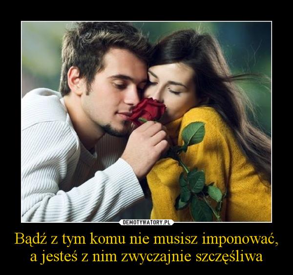 Bądź z tym komu nie musisz imponować, a jesteś z nim zwyczajnie szczęśliwa  – Demotywatory.pl