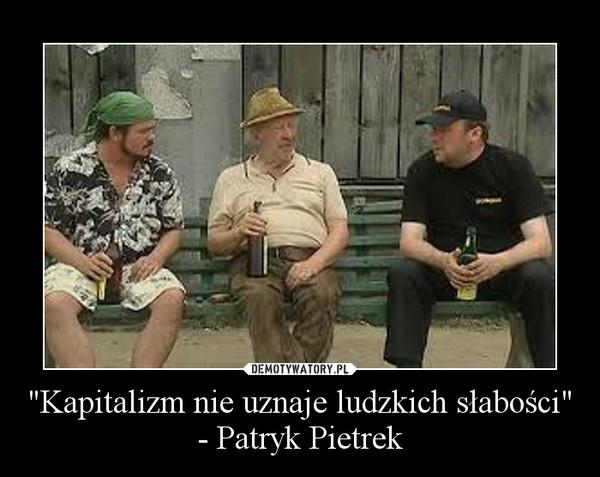 """""""Kapitalizm nie uznaje ludzkich słabości"""" - Patryk Pietrek –"""
