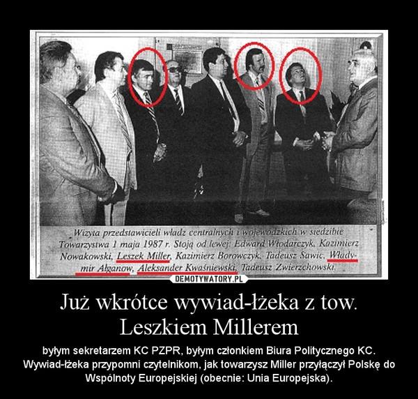 Już wkrótce wywiad-łżeka z tow. Leszkiem Millerem – byłym sekretarzem KC PZPR, byłym członkiem Biura Politycznego KC. Wywiad-łżeka przypomni czytelnikom, jak towarzysz Miller przyłączył Polskę do Wspólnoty Europejskiej (obecnie: Unia Europejska).