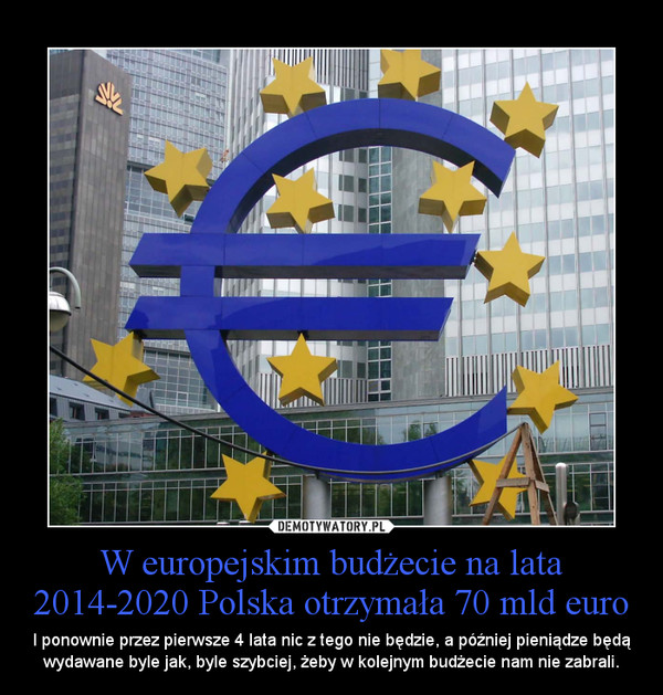 W europejskim budżecie na lata 2014-2020 Polska otrzymała 70 mld euro – I ponownie przez pierwsze 4 lata nic z tego nie będzie, a później pieniądze będą wydawane byle jak, byle szybciej, żeby w kolejnym budżecie nam nie zabrali.
