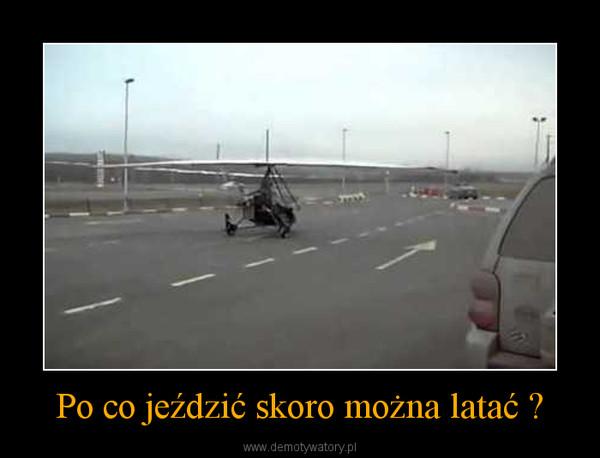 Po co jeździć skoro można latać ? –