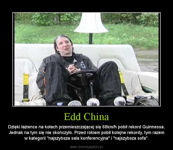 """Edd China – Dzięki łazience na kołach przemieszczającej się 68km/h pobił rekord Guinnessa. Jednak na tym się nie skończyło. Przed rokiem pobił kolejne rekordy, tym razem w kategorii """"najszybsza sala konferencyjna"""" i """"najszybsza sofa""""."""
