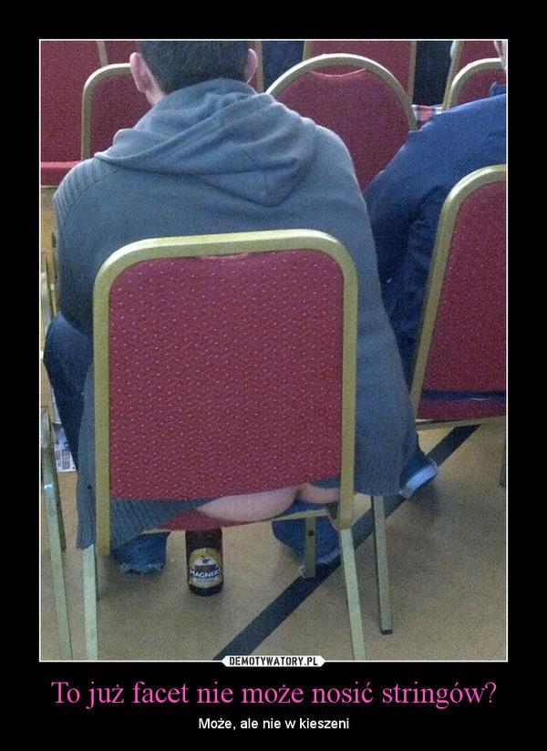 To już facet nie może nosić stringów? – Może, ale nie w kieszeni