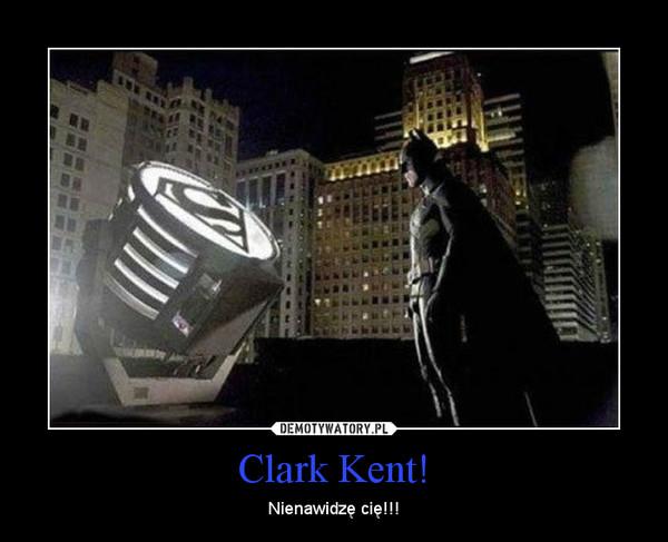 Clark Kent! – Nienawidzę cię!!!