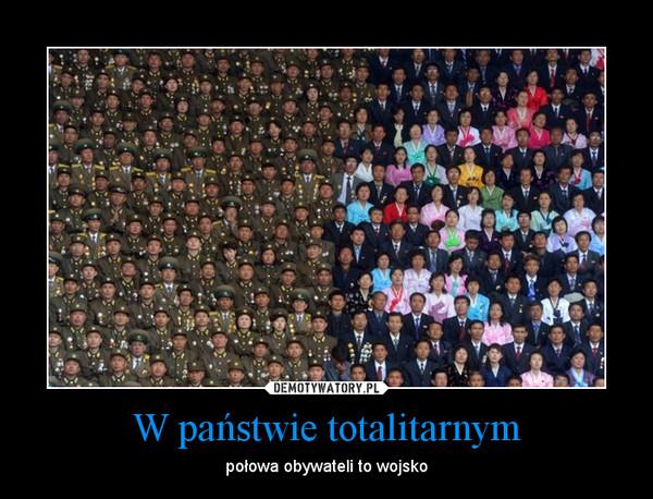 W państwie totalitarnym – połowa obywateli to wojsko