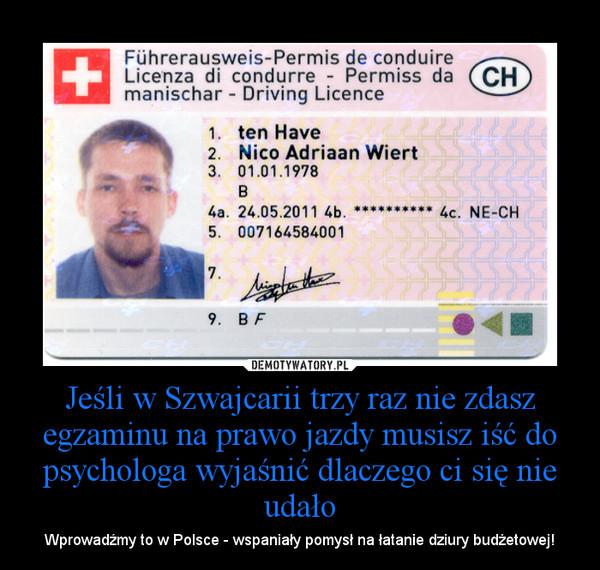 Jeśli w Szwajcarii trzy raz nie zdasz egzaminu na prawo jazdy musisz iść do psychologa wyjaśnić dlaczego ci się nie udało – Wprowadźmy to w Polsce - wspaniały pomysł na łatanie dziury budżetowej!