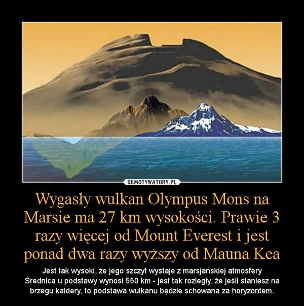 Wygasły wulkan Olympus Mons na Marsie ma 27 km wysokości. Prawie 3 razy więcej od Mount Everest i jest ponad dwa razy wyższy od Mauna Kea – Jest tak wysoki, że jego szczyt wystaje z marsjańskiej atmosferyŚrednica u podstawy wynosi 550 km - jest tak rozległy, że jeśli staniesz na brzegu kaldery, to podstawa wulkanu będzie schowana za horyzontem.