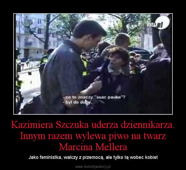 Kazimiera Szczuka uderza dziennikarza. Innym razem wylewa piwo na twarz Marcina Mellera – Jako feministka, walczy z przemocą, ale tylko tą wobec kobiet