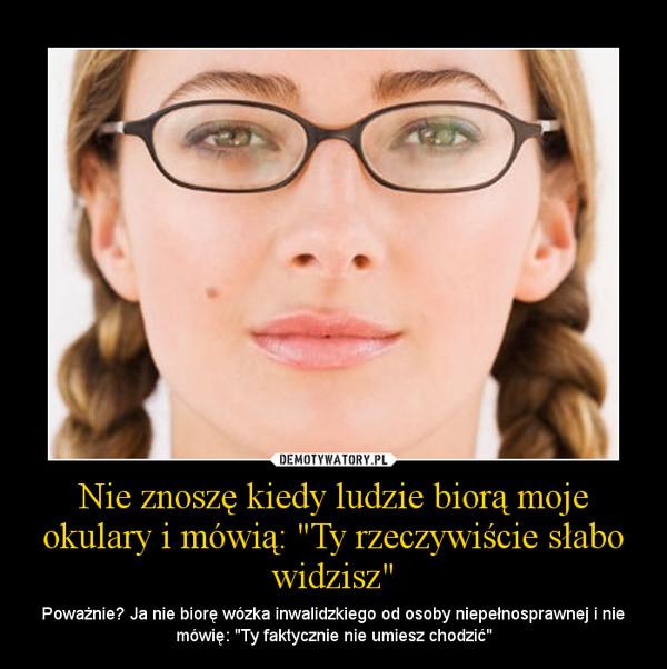 """Nie znoszę kiedy ludzie biorą moje okulary i mówią: """"Ty rzeczywiście słabo widzisz"""" – Poważnie? Ja nie biorę wózka inwalidzkiego od osoby niepełnosprawnej i nie mówię: """"Ty faktycznie nie umiesz chodzić"""""""