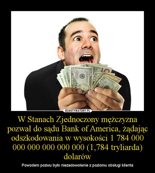 W Stanach Zjednoczony mężczyzna pozwał do sądu Bank of America, żądając odszkodowania w wysokości 1 784 000 000 000 000 000 000 (1,784 tryliarda) dolarów – Powodem pozwu było niezadowolenie z poziomu obsługi klienta