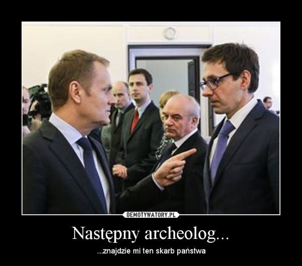 Następny archeolog... – ...znajdzie mi ten skarb państwa