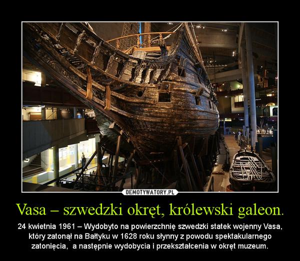 Vasa – szwedzki okręt, królewski galeon. – 24 kwietnia 1961 – Wydobyto na powierzchnię szwedzki statek wojenny Vasa, który zatonął na Bałtyku w 1628 roku słynny z powodu spektakularnego zatonięcia,  a następnie wydobycia i przekształcenia w okręt muzeum.