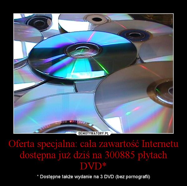 Oferta specjalna: cała zawartość Internetu dostępna już dziś na 300885 płytach DVD* – * Dostępne także wydanie na 3 DVD (bez pornografii)