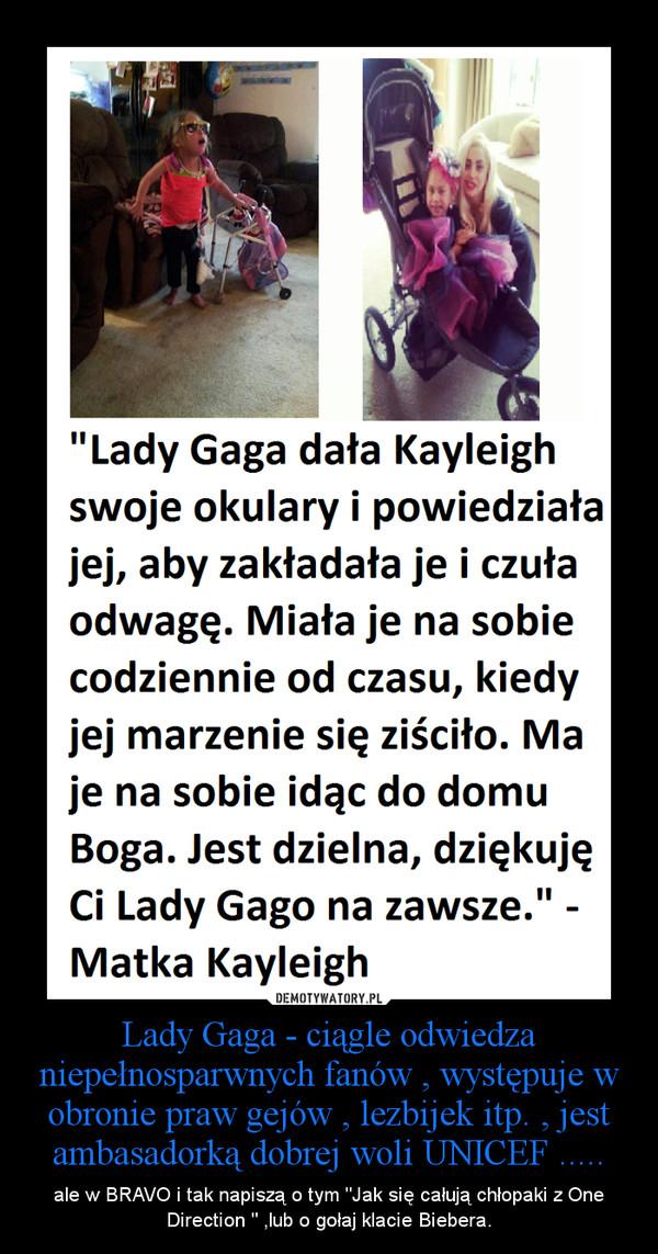 """Lady Gaga - ciągle odwiedza niepełnosparwnych fanów , występuje w obronie praw gejów , lezbijek itp. , jest ambasadorką dobrej woli UNICEF ..... – ale w BRAVO i tak napiszą o tym """"Jak się całują chłopaki z One Direction """" ,lub o gołaj klacie Biebera."""