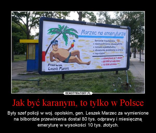 Jak być karanym, to tylko w Polsce – Były szef policji w woj. opolskim, gen. Leszek Marzec za wymienione na bilbordzie przewinienia dostał 80 tys. odprawy i miesięczną emeryturę w wysokości 10 tys. złotych.