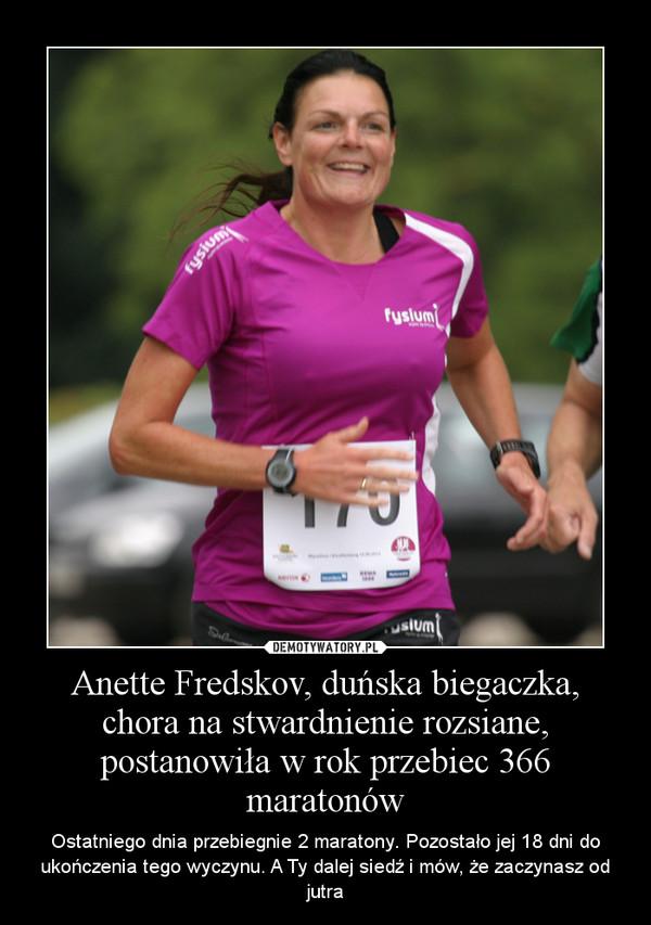 Anette Fredskov, duńska biegaczka, chora na stwardnienie rozsiane, postanowiła w rok przebiec 366 maratonów – Ostatniego dnia przebiegnie 2 maratony. Pozostało jej 18 dni do ukończenia tego wyczynu. A Ty dalej siedź i mów, że zaczynasz od jutra