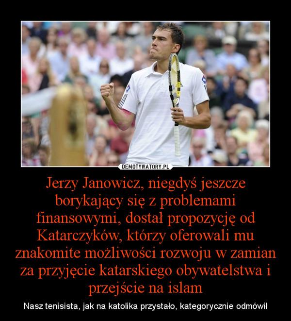 Jerzy Janowicz, niegdyś jeszcze borykający się z problemami finansowymi, dostał propozycję od Katarczyków, którzy oferowali mu znakomite możliwości rozwoju w zamian za przyjęcie katarskiego obywatelstwa i przejście na islam – Nasz tenisista, jak na katolika przystało, kategorycznie odmówił