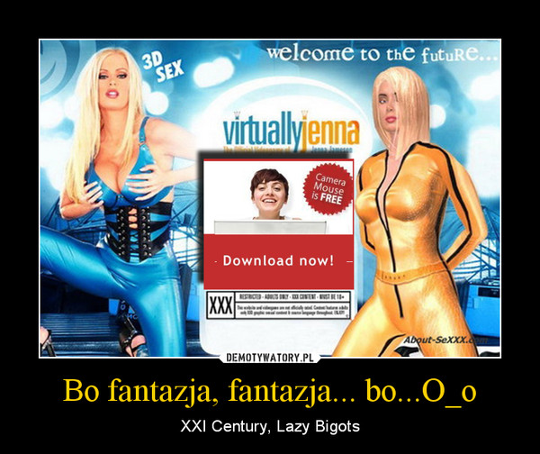 Bo fantazja, fantazja... bo...O_o – XXI Century, Lazy Bigots