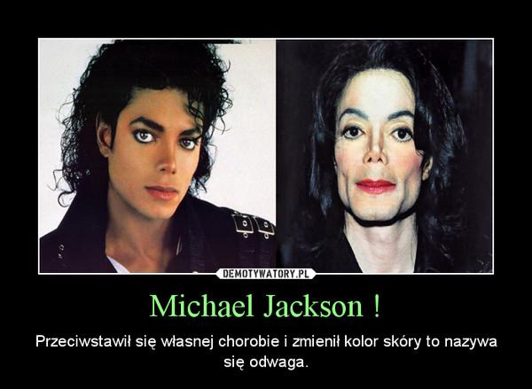Michael Jackson ! – Przeciwstawił się własnej chorobie i zmienił kolor skóry to nazywa się odwaga.