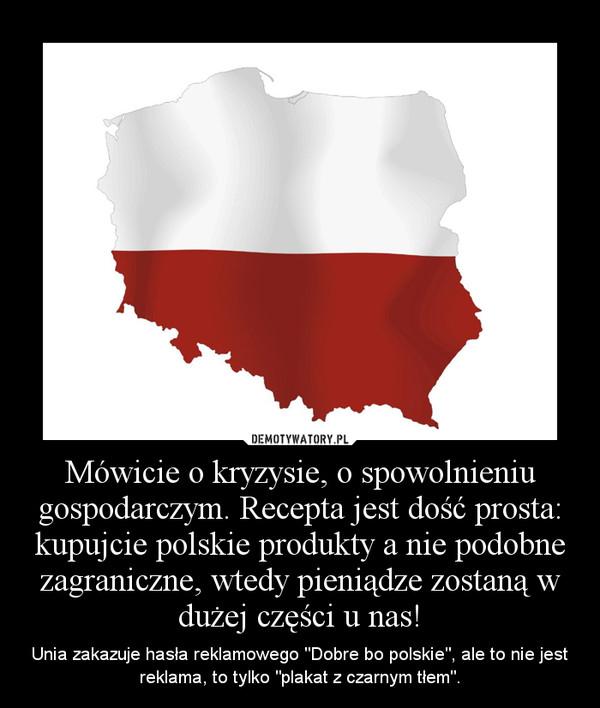"""Mówicie o kryzysie, o spowolnieniu gospodarczym. Recepta jest dość prosta: kupujcie polskie produkty a nie podobne zagraniczne, wtedy pieniądze zostaną w dużej części u nas! – Unia zakazuje hasła reklamowego """"Dobre bo polskie"""", ale to nie jest reklama, to tylko """"plakat z czarnym tłem""""."""
